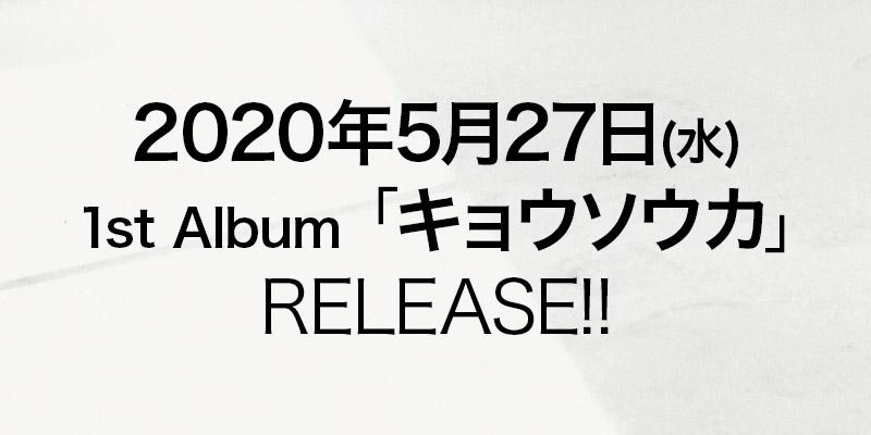 2020年5月27日(水) 1st Album「キョウソウカ」 RELEASE!!