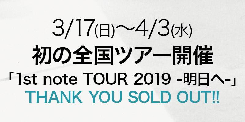 3/17(日)~4/3(水) 初の全国ツアー開催 「1st note TOUR 2019 -明日へ-」 THANK YOU SOLD OUT!!